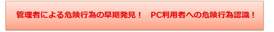 管理者による危険行為の早期発見! PC利用者への危険行為認識!